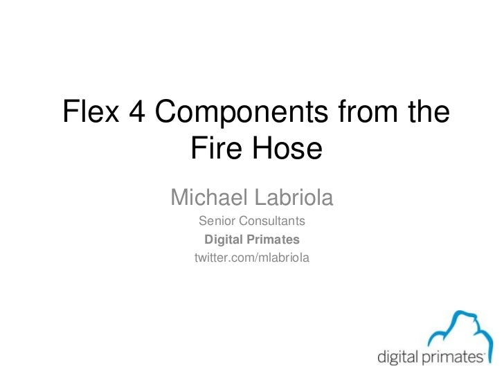 Page 0 of 59<br />Flex 4 Components from the Fire Hose<br />Michael Labriola<br />Senior Consultants<br />Digital Primates...