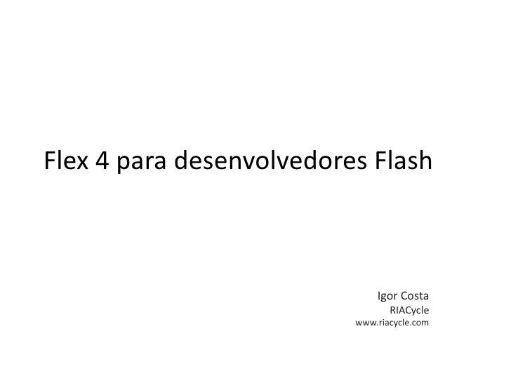 Flex 4 para desenvolvedores Flash<br />Igor Costa<br />RIACycle<br />www.riacycle.com<br />
