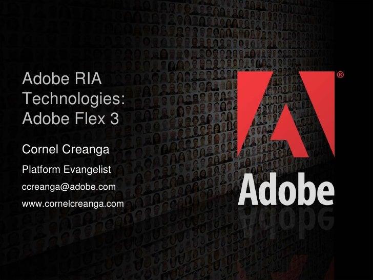 Adobe RIA    Technologies:    Adobe Flex 3    Cornel Creanga    Platform Evangelist    ccreanga@adobe.com    www.cornelcre...