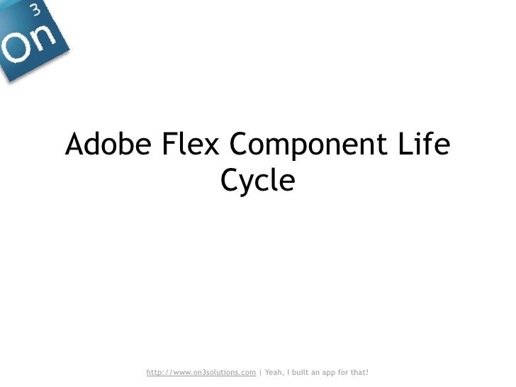 Adobe Flex Component Life           Cycle          http://www.on3solutions.com | Yeah, I built an app for that!