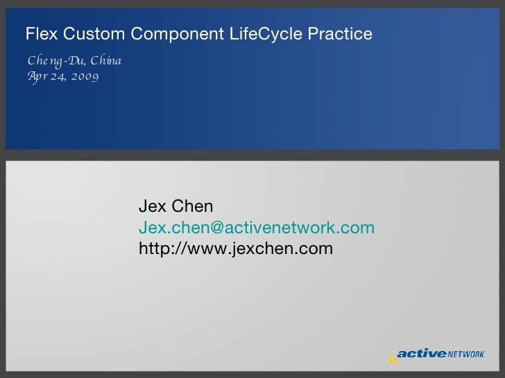 Flex Custom Component LifeCycle Practice <ul><li>Cheng-Du, China </li></ul><ul><li>Apr 24, 2009 </li></ul>Jex Chen [email_...