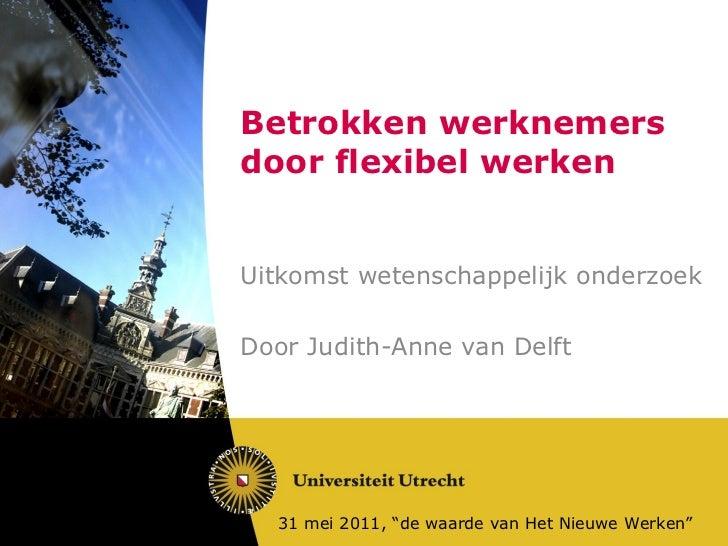 """Betrokken werknemers door flexibel werken Uitkomst wetenschappelijk onderzoek Door Judith-Anne van Delft 31 mei 2011, """"de ..."""