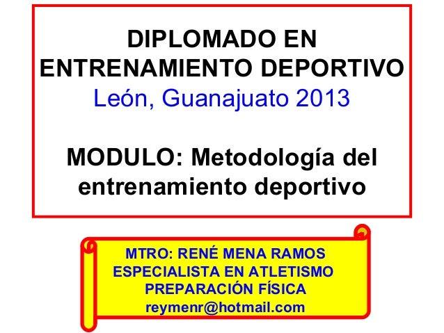 DIPLOMADO EN ENTRENAMIENTO DEPORTIVO León, Guanajuato 2013 MODULO: Metodología del entrenamiento deportivo MTRO: RENÉ MENA...
