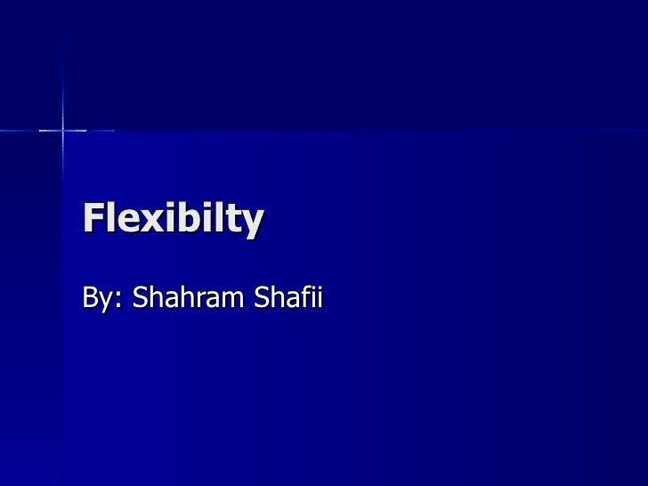 Flexibilty By: Shahram Shafii