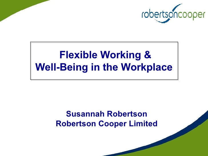 Flexible Working &  Well-Being in the Workplace  Susannah Robertson Robertson Cooper Limited