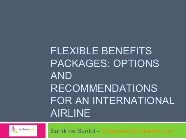 FLEXIBLE BENEFITS PACKAGES: OPTIONS AND RECOMMENDATIONS FOR AN INTERNATIONAL AIRLINE Sandrine Bardot – CompensationInsider...