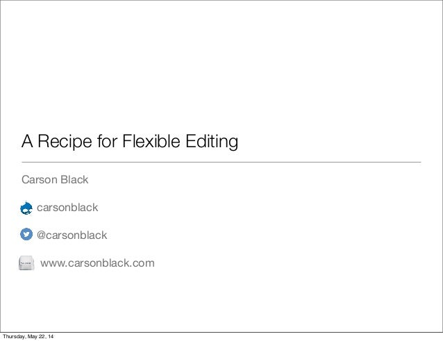A Recipe for Flexible Editing Carson Black carsonblack @carsonblack www.carsonblack.com Thursday, May 22, 14