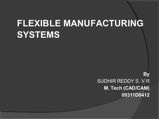 FLEXIBLE MANUFACTURING SYSTEMS By SUDHIR REDDY S. V.R M. Tech (CAD/CAM) 09311D0412