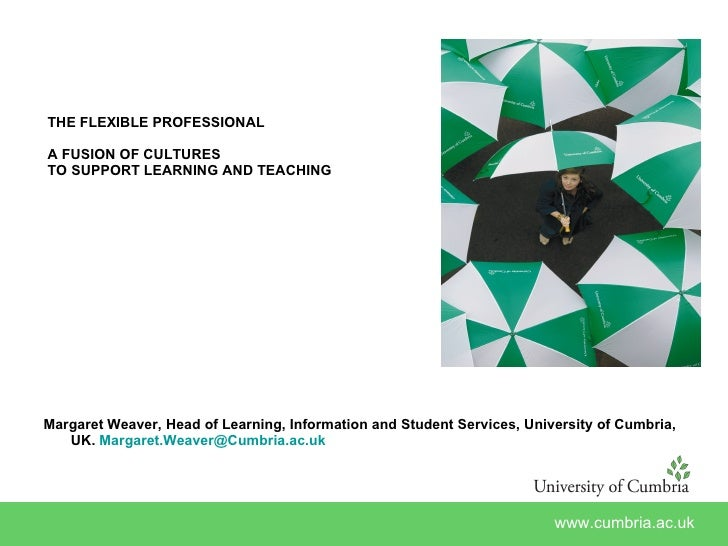 THE FLEXIBLE PROFESSIONAL A FUSION OF CULTURES  TO SUPPORT LEARNING AND TEACHING <ul><li>Margaret Weaver, Head of Learning...