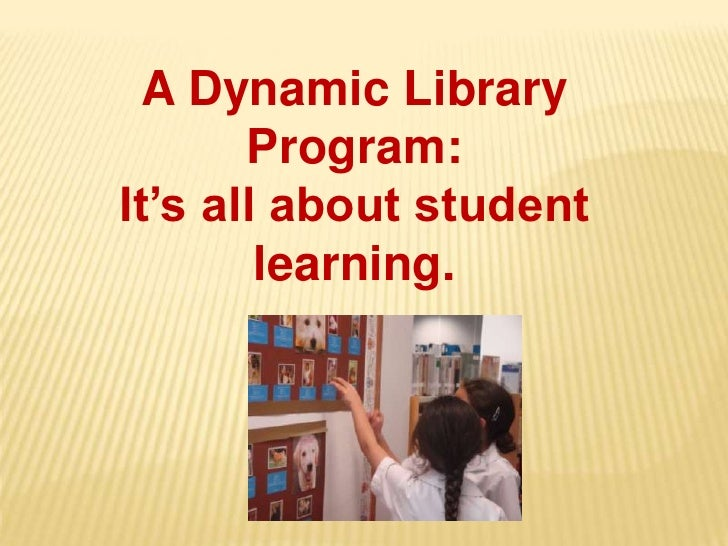 A Dynamic Library Program:<br />It's all about student learning.<br />