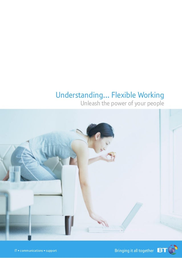 Understanding… Flexible Working Unleash the power of your people Bringing it all togetherIT • communications • support