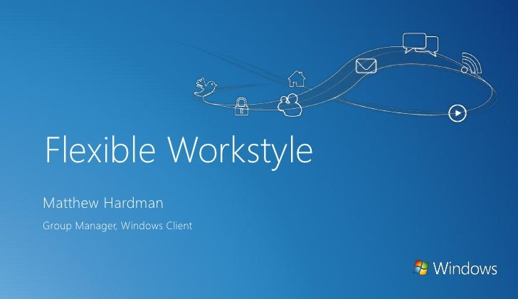 Flexible WorkstyleMatthew HardmanGroup Manager, Windows Client