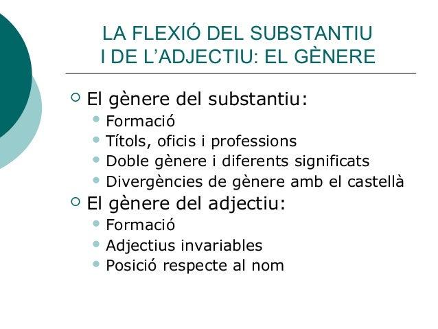 LA FLEXIÓ DEL SUBSTANTIU     I DE L'ADJECTIU: EL GÈNERE   El gènere del substantiu:     Formació     Títols,           ...