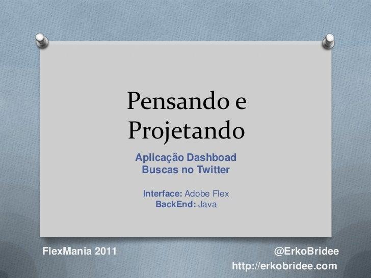 Pensando e Projetando<br />AplicaçãoDashboad<br />Buscas no Twitter<br />Interface: Adobe Flex<br />BackEnd: Java<br />@Er...
