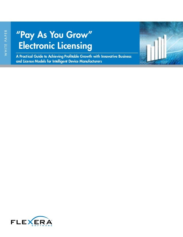 """WHITEPAPER """"Pay As You Grow"""" Electronic Licensing A Practical Guide to Achieving Profitable Growth with Innovative Busines..."""