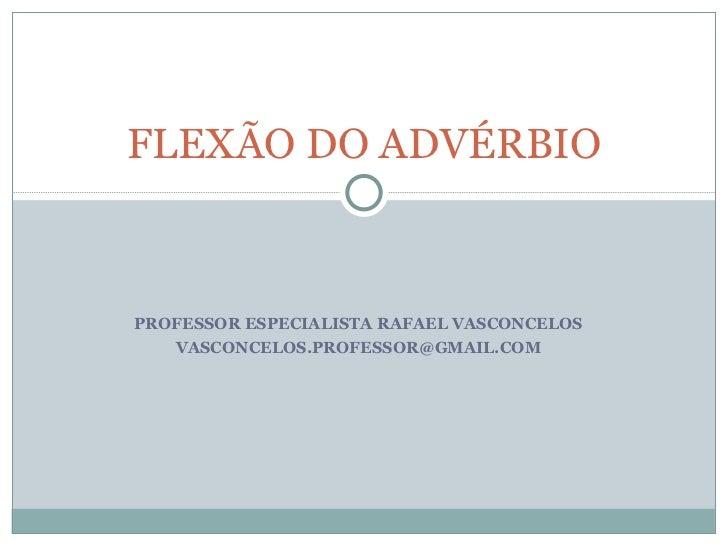 FLEXÃO DO ADVÉRBIOPROFESSOR ESPECIALISTA RAFAEL VASCONCELOS   VASCONCELOS.PROFESSOR@GMAIL.COM