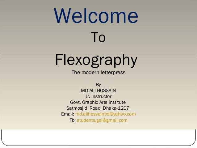 Welcome To Flexography The modern letterpress By MD ALI HOSSAIN Jr. Instructor Govt. Graphic Arts institute Satmosjid Road...