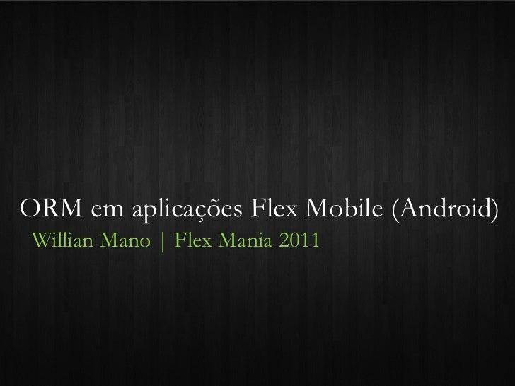 ORM em aplicações Flex Mobile (Android)Willian Mano   Flex Mania 2011