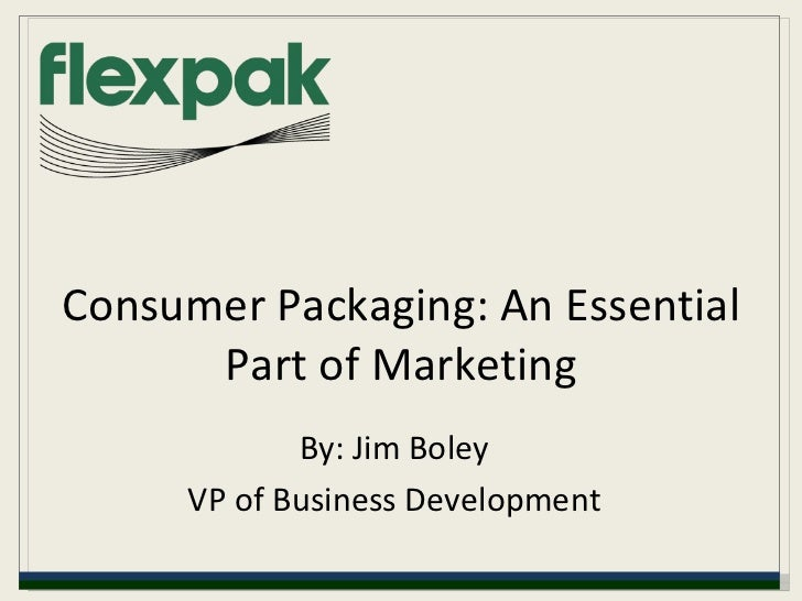 Consumer Packaging: An Essential Part of Marketing By: Jim Boley VP of Business Development