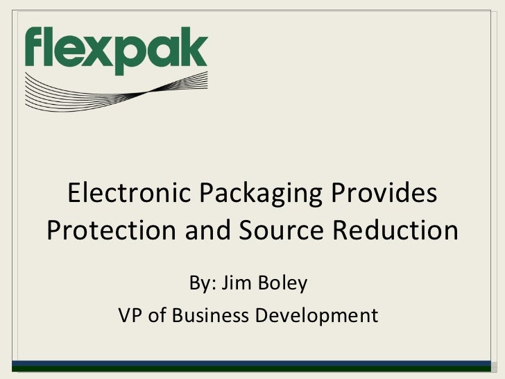 Electronic Packaging Provides Protection and Source Reduction By: Jim Boley VP of Business Development