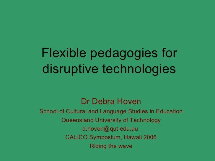 Flexible pedagogies fordisruptive technologies               Dr Debra HovenSchool of Cultural and Language Studies in Educ...
