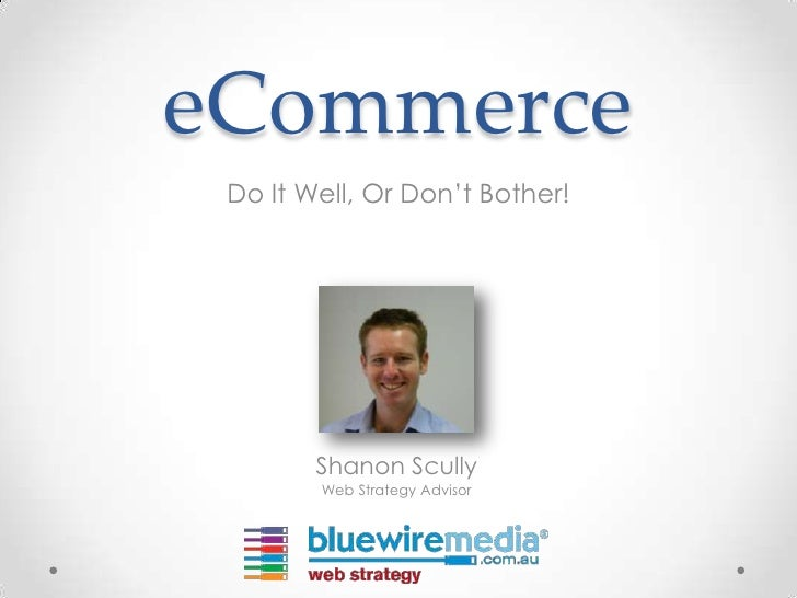eCommerce Do It Well, Or Don't Bother!        Shanon Scully        Web Strategy Advisor