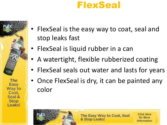 FlexSeal• FlexSeal is the easy way to coat, seal and  stop leaks fast• FlexSeal is liquid rubber in a can• A watertight, f...