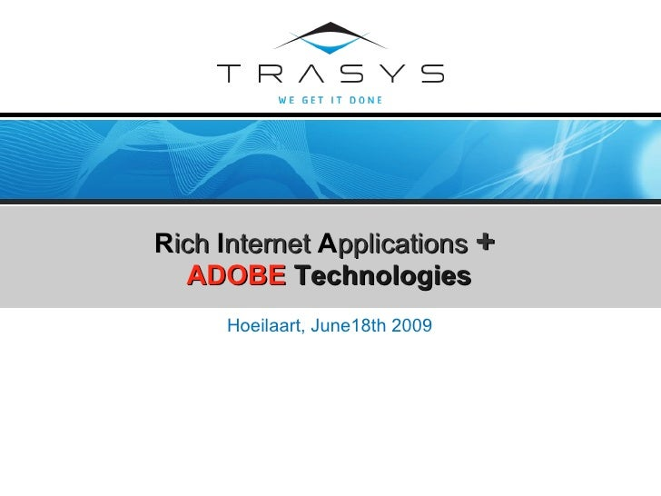 R ich   I nternet   A pplications  +   ADOBE   Technologies <ul><li>Hoeilaart , June18th 2009 </li></ul>