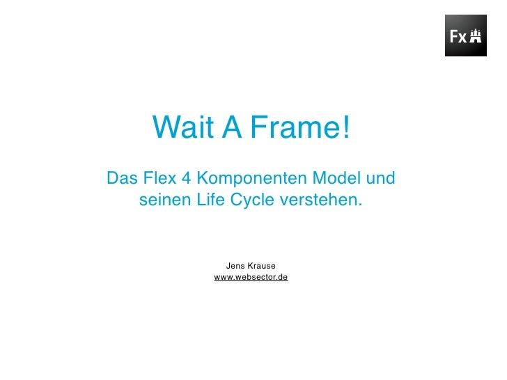 Wait A Frame! Das Flex 4 Komponenten Model und    seinen Life Cycle verstehen.                Jens Krause            www.w...
