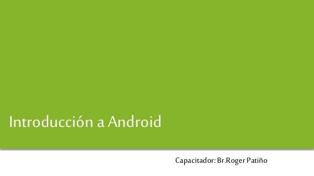 Android y Desarrollo de Aplicaciones Introducción a Android Capacitador: Br.Roger Patiño