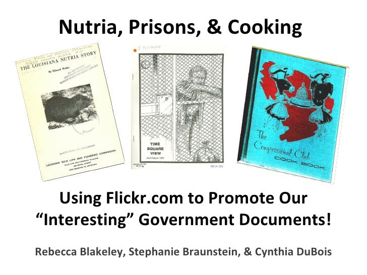 """Nutria, Prisons, & Cooking Using Flickr.com to Promote Our """"Interesting"""" Government Documents! Rebecca Blakeley, Stephanie..."""