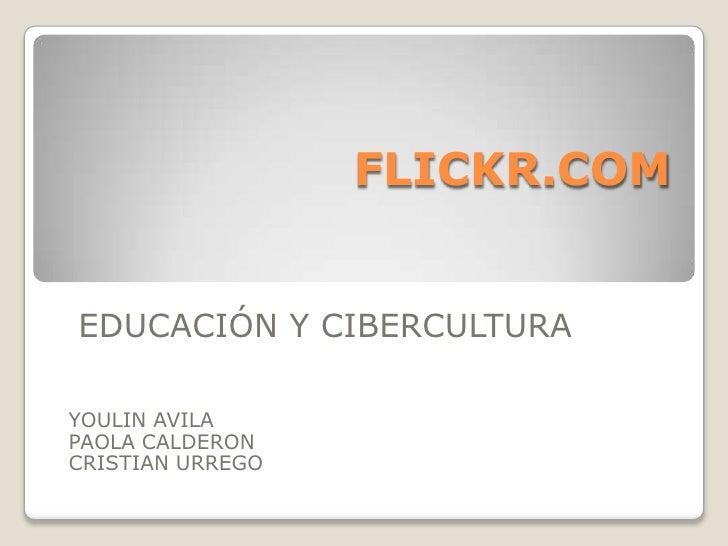 FLICKR.COM<br />EDUCACIÓN Y CIBERCULTURA<br />YOULIN AVILA <br />PAOLA CALDERON CRISTIAN URREGO<br />