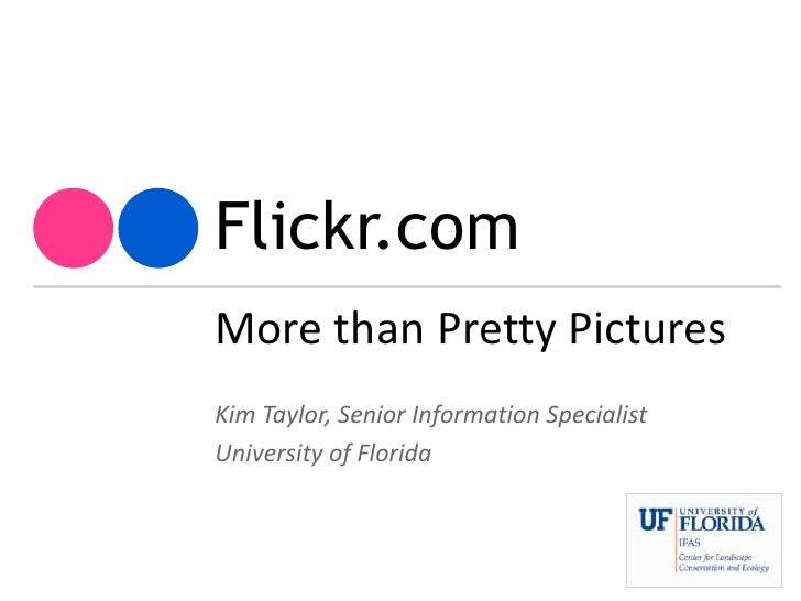 Flickr.com<br />More than Pretty Pictures<br />Kim Taylor, Senior Information Specialist<br />University of Florida<br />