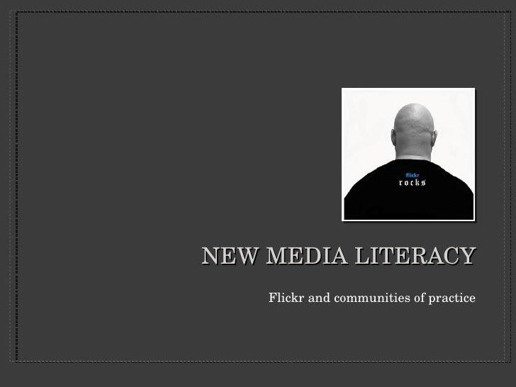 NEW MEDIA LITERACY <ul><li>Flickr and communities of practice </li></ul>