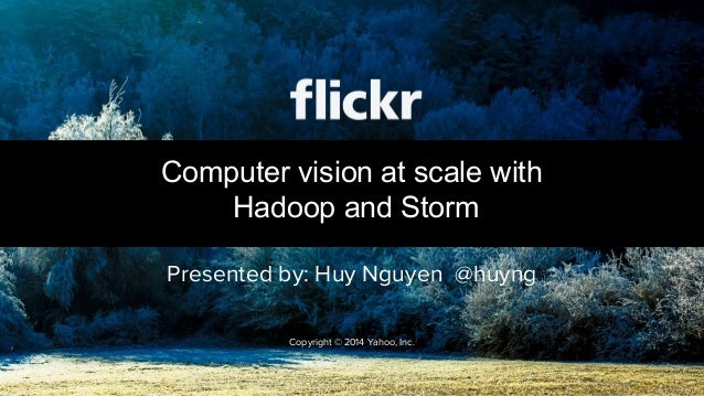 Presented by: Huy Nguyen @huyng Computer vision at scale with Hadoop and Storm Copyright © 2014 Yahoo, Inc.