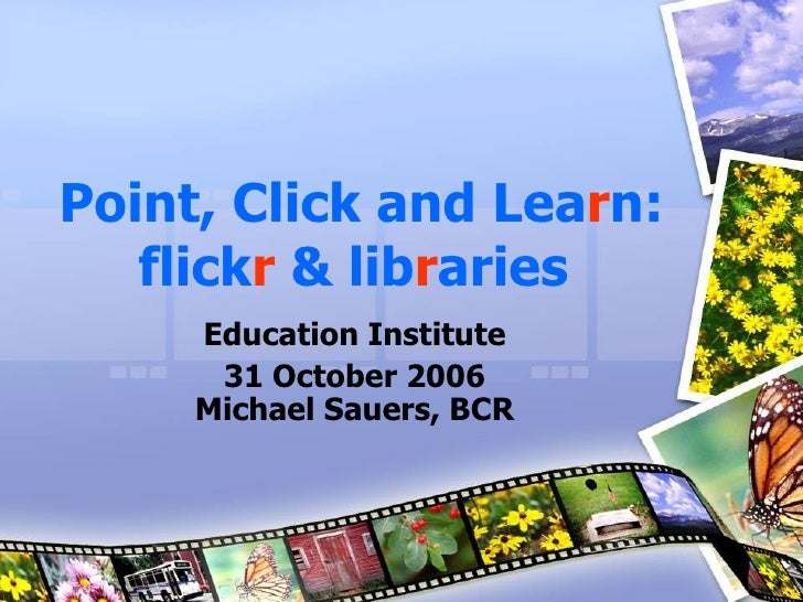 Point, Click and Lea r n:   flick r   &   lib r aries   Education Institute 31 October 2006 Michael Sauers, BCR
