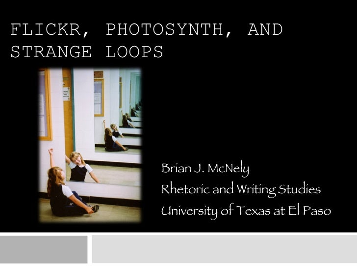 FLICKR, PHOTOSYNTH, AND STRANGE LOOPS Brian J. McNely Rhetoric and Writing Studies University of Texas at El Paso