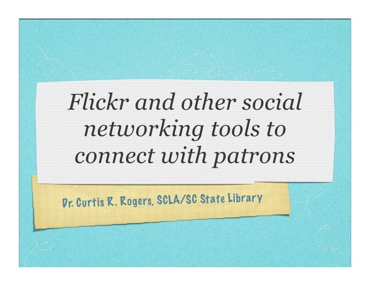 Flickr and other social   networking tools to  connect with patrons Dr. Cu rt is R. Ro ge rs, SCLA/S C St ate Li brar y