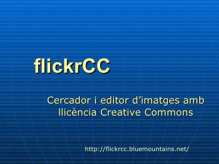 flickrCC <ul><ul><li>Cercador i editor d'imatges amb llicència Creative Commons </li></ul></ul>http :// flickrcc.bluemount...