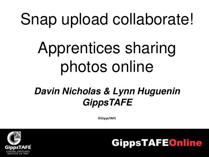 Snap upload collaborate!  Apprentices sharing    photos online Davin Nicholas & Lynn Huguenin           GippsTAFE         ...