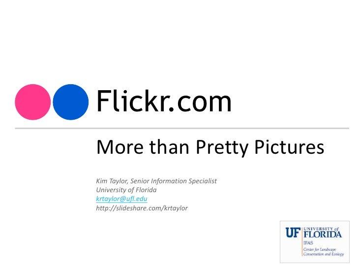 Flickr.com<br />More than Pretty Pictures<br />Kim Taylor, Senior Information Specialist<br />University of Florida<br />k...