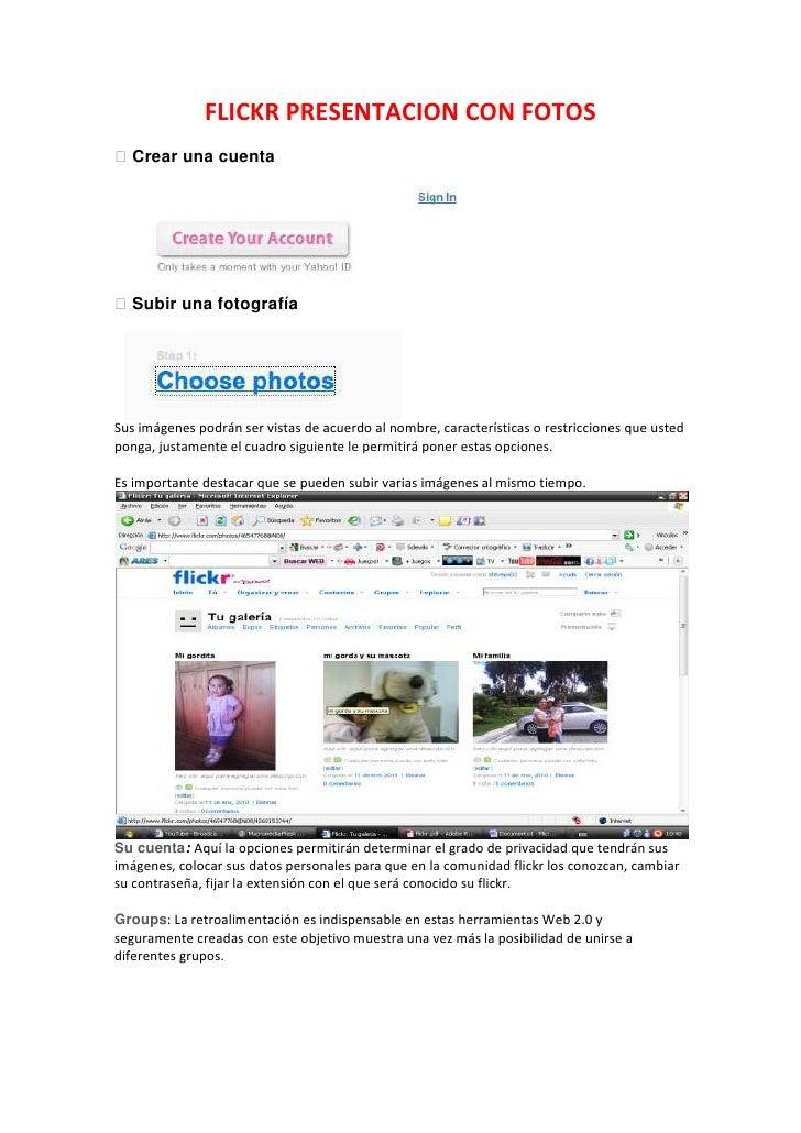 FLICKR PRESENTACION CON FOTOS<br /> Crear una cuenta<br /> Subir una fotografía<br />Sus imágenes podrán ser vistas de a...
