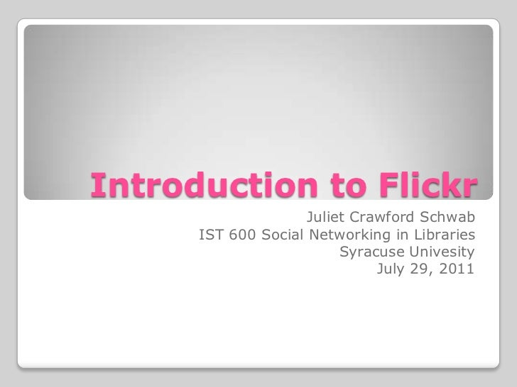 Introduction to Flickr<br />Juliet Crawford Schwab<br />IST 600 Social Networking in Libraries<br />Syracuse Univesity<br ...