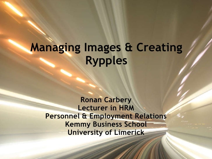 Managing Images & Creating Rypples Ronan Carbery Lecturer in HRM Personnel & Employment Relations Kemmy Business School Un...