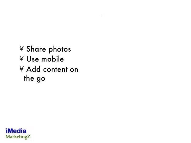 <ul><li>Share photos  </li></ul><ul><li>Use mobile  </li></ul><ul><li>Add content on the go </li></ul>