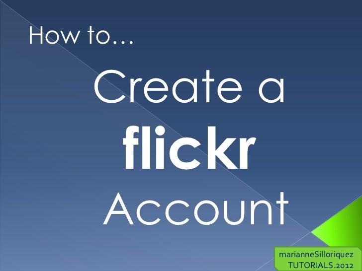 How to…    Create a      flickr    Account               marianneSilloriquez                TUTORIALS.2012