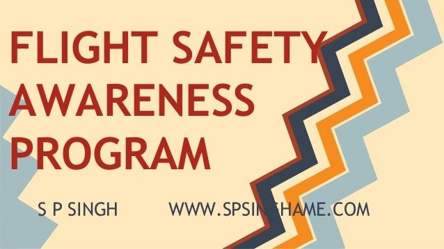 FLIGHT SAFETY  AWARENESS  PROGRAM  S P SINGH WWW.SPSINGHAME.COM