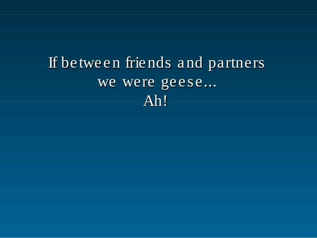 If between friends and partnersIf between friends and partnerswe were geese...we were geese...Ah!Ah!