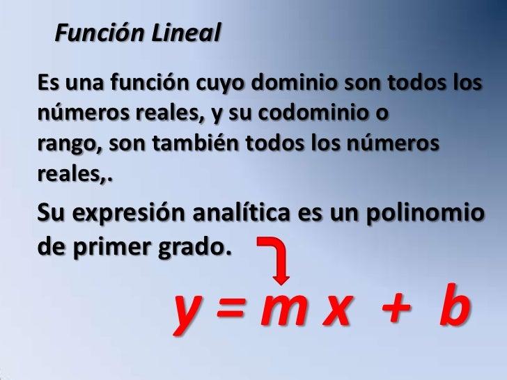 Función Lineal Es una función cuyo dominio son todos los números reales, y su codominio o rango, son también todos los núm...