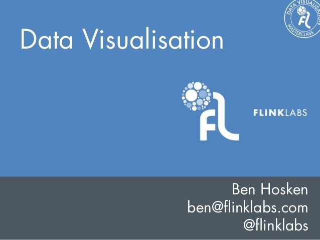 Data Visualisation                   Ben Hosken              ben@flinklabs.com                     @flinklabs